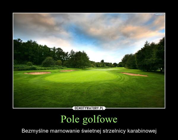 Pole golfowe – Bezmyślne marnowanie świetnej strzelnicy karabinowej