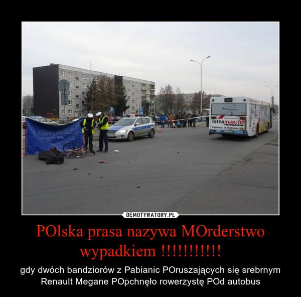 POlska prasa nazywa MOrderstwo wypadkiem !!!!!!!!!!! – gdy dwóch bandziorów z Pabianic POruszających się srebrnym Renault Megane POpchnęło rowerzystę POd autobus