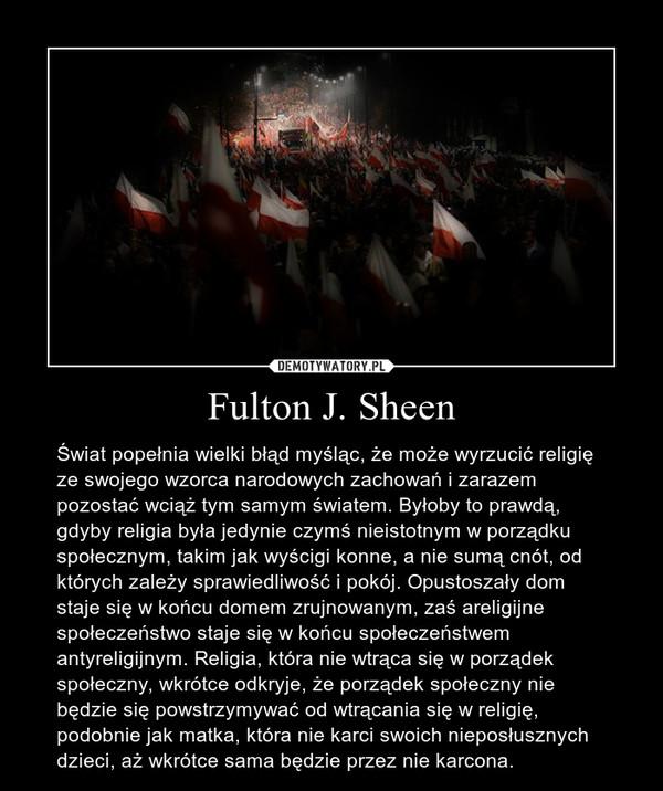 Fulton J. Sheen – Świat popełnia wielki błąd myśląc, że może wyrzucić religię ze swojego wzorca narodowych zachowań i zarazem pozostać wciąż tym samym światem. Byłoby to prawdą, gdyby religia była jedynie czymś nieistotnym w porządku społecznym, takim jak wyścigi konne, a nie sumą cnót, od których zależy sprawiedliwość i pokój. Opustoszały dom staje się w końcu domem zrujnowanym, zaś areligijne społeczeństwo staje się w końcu społeczeństwem antyreligijnym. Religia, która nie wtrąca się w porządek społeczny, wkrótce odkryje, że porządek społeczny nie będzie się powstrzymywać od wtrącania się w religię, podobnie jak matka, która nie karci swoich nieposłusznych dzieci, aż wkrótce sama będzie przez nie karcona.