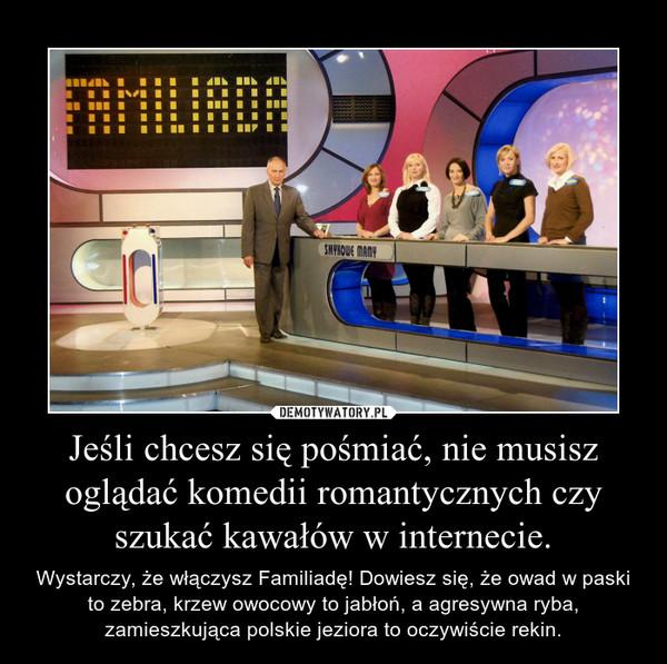 Jeśli chcesz się pośmiać, nie musisz oglądać komedii romantycznych czy szukać kawałów w internecie. – Wystarczy, że włączysz Familiadę! Dowiesz się, że owad w paski to zebra, krzew owocowy to jabłoń, a agresywna ryba, zamieszkująca polskie jeziora to oczywiście rekin.