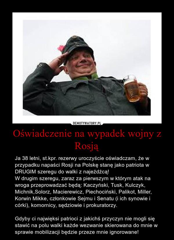 Oświadczenie na wypadek wojny z Rosją – Ja 38 letni, st.kpr. rezerwy uroczyście oświadczam, że w przypadku napaści Rosji na Polskę stanę jako patriota w DRUGIM szeregu do walki z najeźdźcą!W drugim szeregu, zaraz za pierwszym w którym atak na wroga przeprowadzać będą: Kaczyński, Tusk, Kulczyk, Michnik,Solorz, Macierewicz, Piechociński, Palikot, Miller, Korwin Mikke, członkowie Sejmu i Senatu (i ich synowie i córki), komornicy, sędziowie i prokuratorzy.Gdyby ci najwięksi patrioci z jakichś przyczyn nie mogli się stawić na polu walki każde wezwanie skierowana do mnie w sprawie mobilizacji będzie przeze mnie ignorowane!