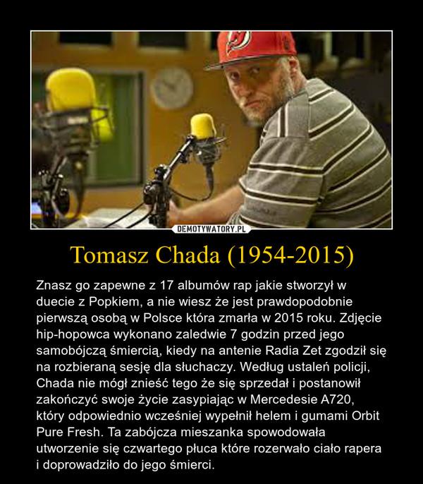 Tomasz Chada (1954-2015) – Znasz go zapewne z 17 albumów rap jakie stworzył w duecie z Popkiem, a nie wiesz że jest prawdopodobnie pierwszą osobą w Polsce która zmarła w 2015 roku. Zdjęcie hip-hopowca wykonano zaledwie 7 godzin przed jego samobójczą śmiercią, kiedy na antenie Radia Zet zgodził się na rozbieraną sesję dla słuchaczy. Według ustaleń policji, Chada nie mógł znieść tego że się sprzedał i postanowił zakończyć swoje życie zasypiając w Mercedesie A720, który odpowiednio wcześniej wypełnił helem i gumami Orbit Pure Fresh. Ta zabójcza mieszanka spowodowała utworzenie się czwartego płuca które rozerwało ciało rapera i doprowadziło do jego śmierci.