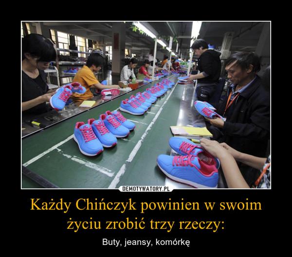 Każdy Chińczyk powinien w swoim życiu zrobić trzy rzeczy: – Buty, jeansy, komórkę