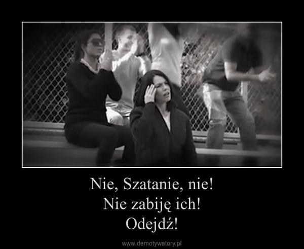 Nie, Szatanie, nie!Nie zabiję ich!Odejdź! –