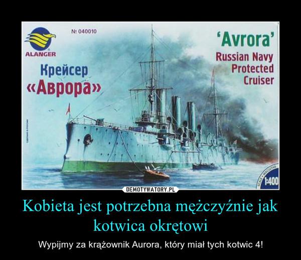 Kobieta jest potrzebna mężczyźnie jak kotwica okrętowi – Wypijmy za krążownik Aurora, który miał tych kotwic 4!