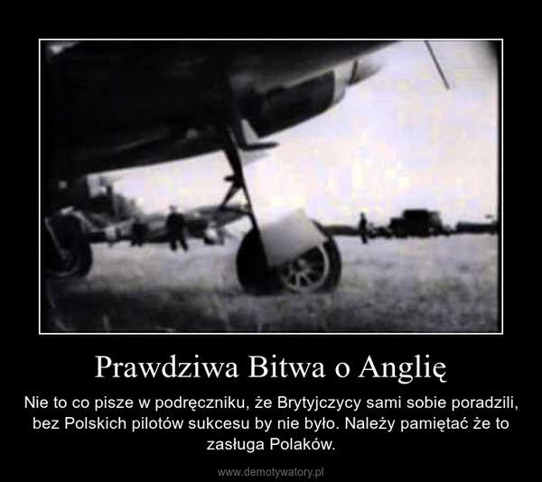 Prawdziwa Bitwa o Anglię – Nie to co pisze w podręczniku, że Brytyjczycy sami sobie poradzili, bez Polskich pilotów sukcesu by nie było. Należy pamiętać że to zasługa Polaków.