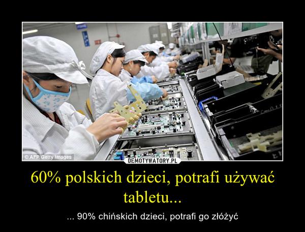 60% polskich dzieci, potrafi używać tabletu... – ... 90% chińskich dzieci, potrafi go złóżyć