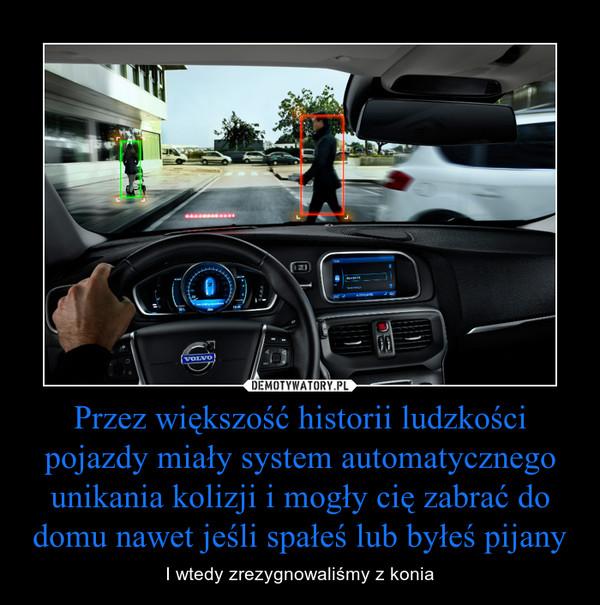 Przez większość historii ludzkości pojazdy miały system automatycznego unikania kolizji i mogły cię zabrać do domu nawet jeśli spałeś lub byłeś pijany – I wtedy zrezygnowaliśmy z konia