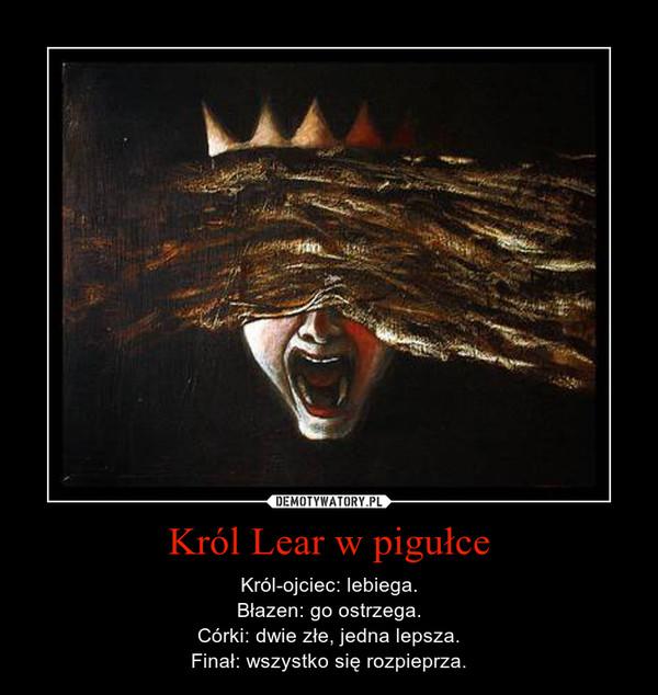 Król Lear w pigułce – Król-ojciec: lebiega.Błazen: go ostrzega.Córki: dwie złe, jedna lepsza.Finał: wszystko się rozpieprza.