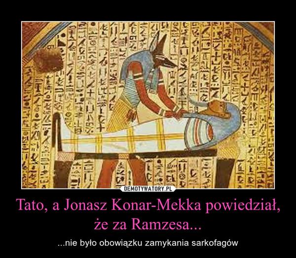 Tato, a Jonasz Konar-Mekka powiedział, że za Ramzesa... – ...nie było obowiązku zamykania sarkofagów