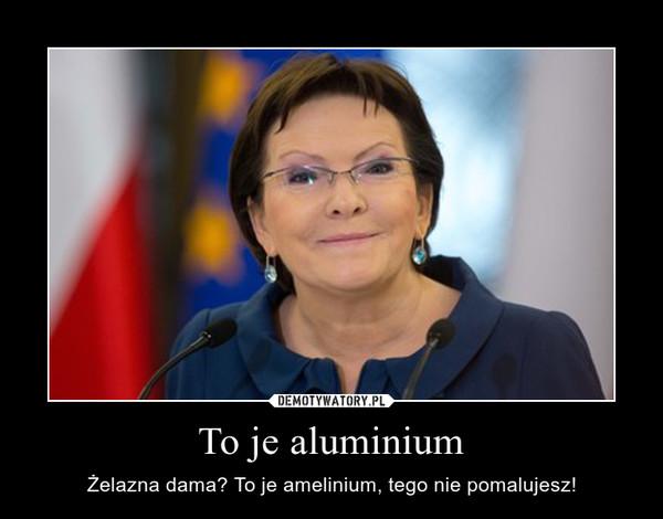 To je aluminium – Żelazna dama? To je amelinium, tego nie pomalujesz!