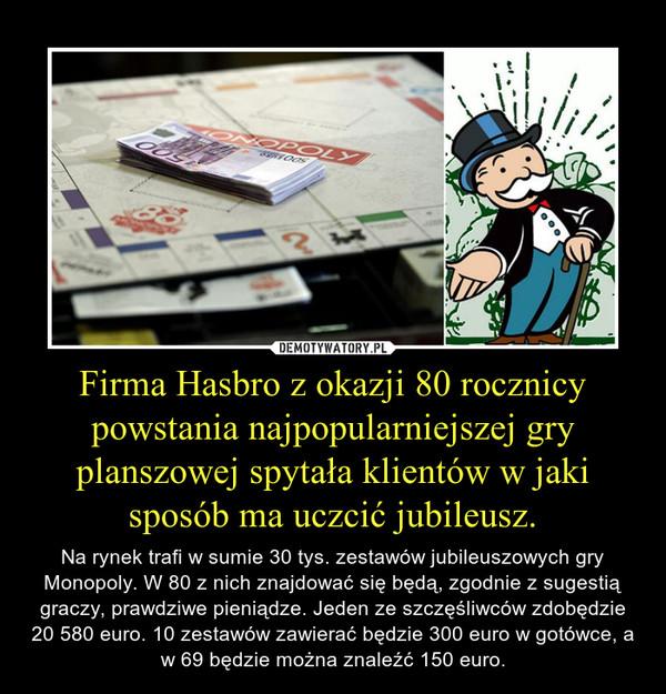 Firma Hasbro z okazji 80 rocznicy powstania najpopularniejszej gry planszowej spytała klientów w jaki sposób ma uczcić jubileusz. – Na rynek trafi w sumie 30 tys. zestawów jubileuszowych gry Monopoly. W 80 z nich znajdować się będą, zgodnie z sugestią graczy, prawdziwe pieniądze. Jeden ze szczęśliwców zdobędzie 20 580 euro. 10 zestawów zawierać będzie 300 euro w gotówce, a w 69 będzie można znaleźć 150 euro.