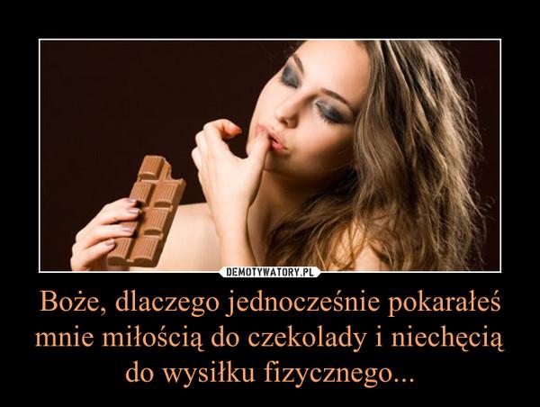 Boże, dlaczego jednocześnie pokarałeś mnie miłością do czekolady i niechęcią do wysiłku fizycznego... –