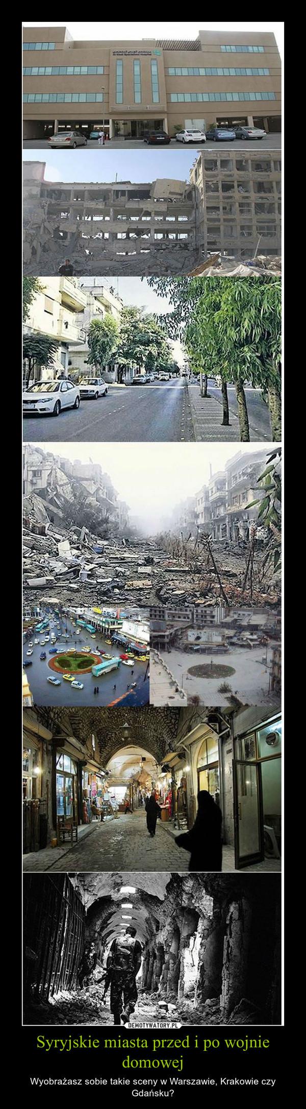 Syryjskie miasta przed i po wojnie domowej – Wyobrażasz sobie takie sceny w Warszawie, Krakowie czy Gdańsku?
