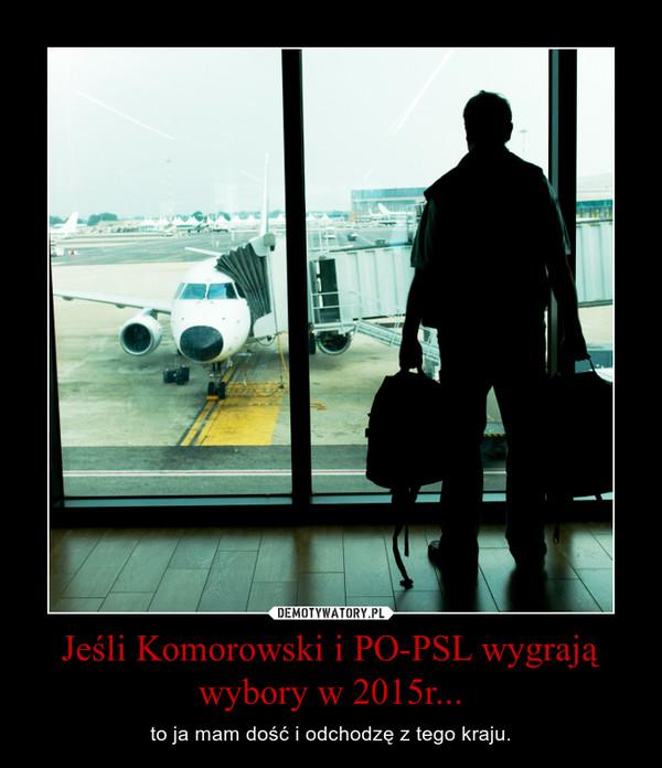 Jeśli Komorowski i PO-PSL wygrają wybory w 2015r... – to ja mam dość i odchodzę z tego kraju.