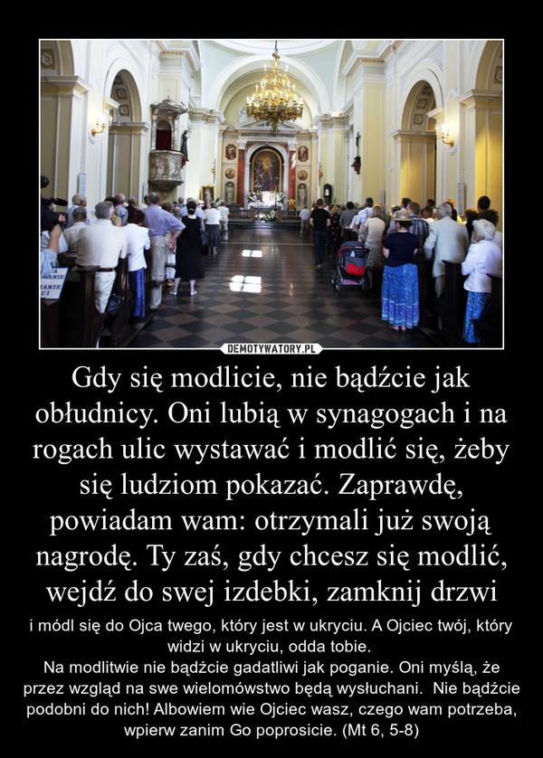 Gdy się modlicie, nie bądźcie jak obłudnicy. Oni lubią w synagogach i na rogach ulic wystawać i modlić się, żeby się ludziom pokazać. Zaprawdę, powiadam wam: otrzymali już swoją nagrodę. Ty zaś, gdy chcesz się modlić, wejdź do swej izdebki, zamknij drzwi – i módl się do Ojca twego, który jest w ukryciu. A Ojciec twój, który widzi w ukryciu, odda tobie. Na modlitwie nie bądźcie gadatliwi jak poganie. Oni myślą, że przez wzgląd na swe wielomówstwo będą wysłuchani.  Nie bądźcie podobni do nich! Albowiem wie Ojciec wasz, czego wam potrzeba, wpierw zanim Go poprosicie. (Mt 6, 5-8)