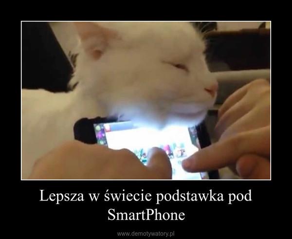Lepsza w świecie podstawka pod SmartPhone –