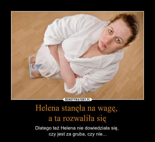 Helena stanęła na wagę, a ta rozwaliła się – Dlatego też Helena nie dowiedziała się, czy jest za gruba, czy nie...
