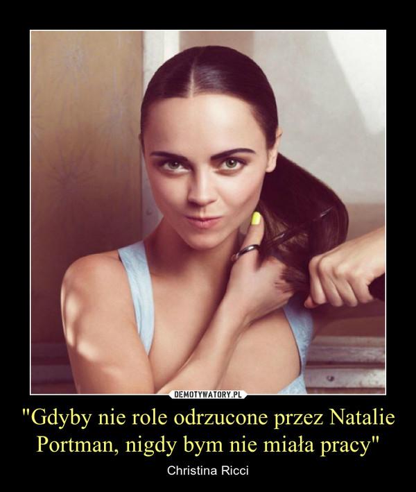 """""""Gdyby nie role odrzucone przez Natalie Portman, nigdy bym nie miała pracy"""" – Christina Ricci"""