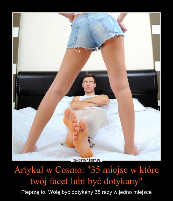 """Artykuł w Cosmo: """"35 miejsc w które twój facet lubi być dotykany"""" – Pieprzę to. Wolę być dotykany 35 razy w jedno miejsce"""