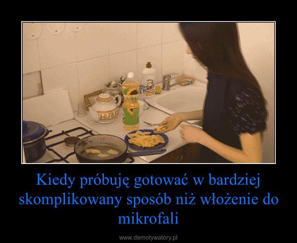Kiedy próbuję gotować w bardziej skomplikowany sposób niż włożenie do mikrofali –