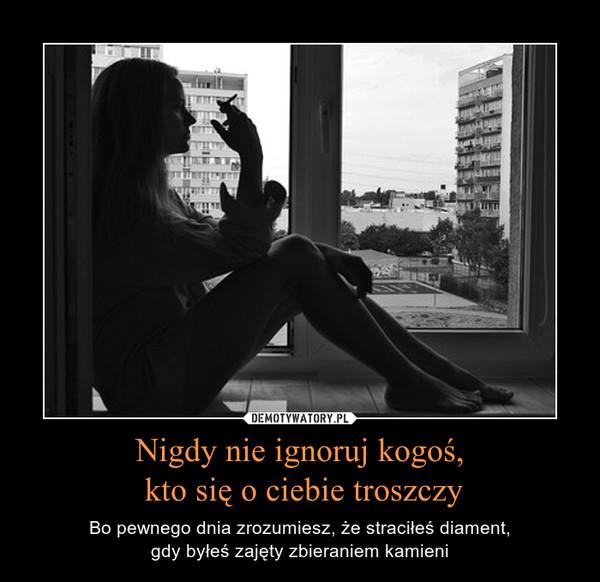 Nigdy nie ignoruj kogoś, kto się o ciebie troszczy – Bo pewnego dnia zrozumiesz, że straciłeś diament,gdy byłeś zajęty zbieraniem kamieni