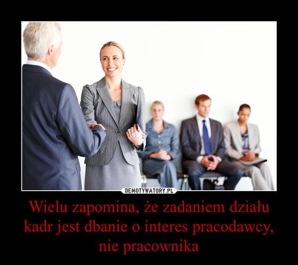 Wielu zapomina, że zadaniem działu kadr jest dbanie o interes pracodawcy, nie pracownika –