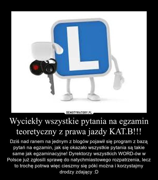 Wyciekły wszystkie pytania na egzamin teoretyczny z prawa jazdy KAT.B!!! – Dziś nad ranem na jednym z blogów pojawił się program z bazą pytań na egzamin, jak się okazało wszystkie pytania są takie same jak egzaminacyjne! Dyrektorzy wszystkich WORD-ów w Polsce już zgłosili sprawę do natychmiastowego rozpatrzenia, lecz to trochę potrwa więc cieszmy się póki można i korzystajmy drodzy zdający :D