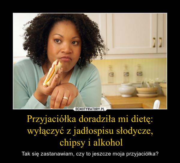 Przyjaciółka doradziła mi dietę:wyłączyć z jadłospisu słodycze, chipsy i alkohol – Tak się zastanawiam, czy to jeszcze moja przyjaciółka?