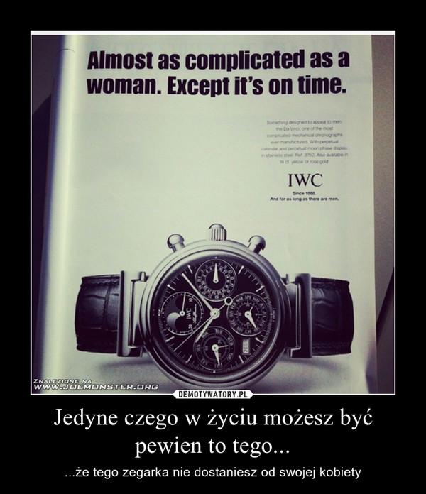 Jedyne czego w życiu możesz być pewien to tego... – ...że tego zegarka nie dostaniesz od swojej kobiety