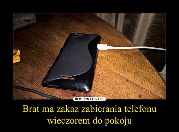 Brat ma zakaz zabierania telefonu wieczorem do pokoju –