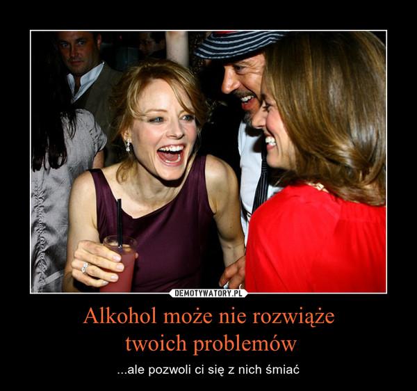 Alkohol może nie rozwiąże twoich problemów – ...ale pozwoli ci się z nich śmiać