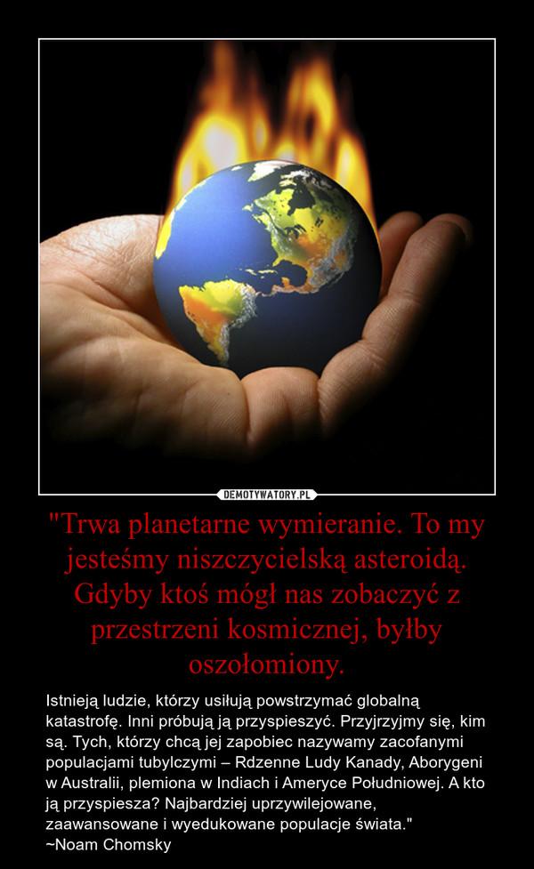 """""""Trwa planetarne wymieranie. To my jesteśmy niszczycielską asteroidą. Gdyby ktoś mógł nas zobaczyć z przestrzeni kosmicznej, byłby oszołomiony. – Istnieją ludzie, którzy usiłują powstrzymać globalną katastrofę. Inni próbują ją przyspieszyć. Przyjrzyjmy się, kim są. Tych, którzy chcą jej zapobiec nazywamy zacofanymi populacjami tubylczymi – Rdzenne Ludy Kanady, Aborygeni w Australii, plemiona w Indiach i Ameryce Południowej. A kto ją przyspiesza? Najbardziej uprzywilejowane, zaawansowane i wyedukowane populacje świata.""""~Noam Chomsky"""