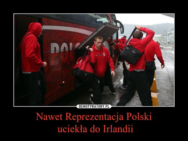 Nawet Reprezentacja Polski uciekła do Irlandii –
