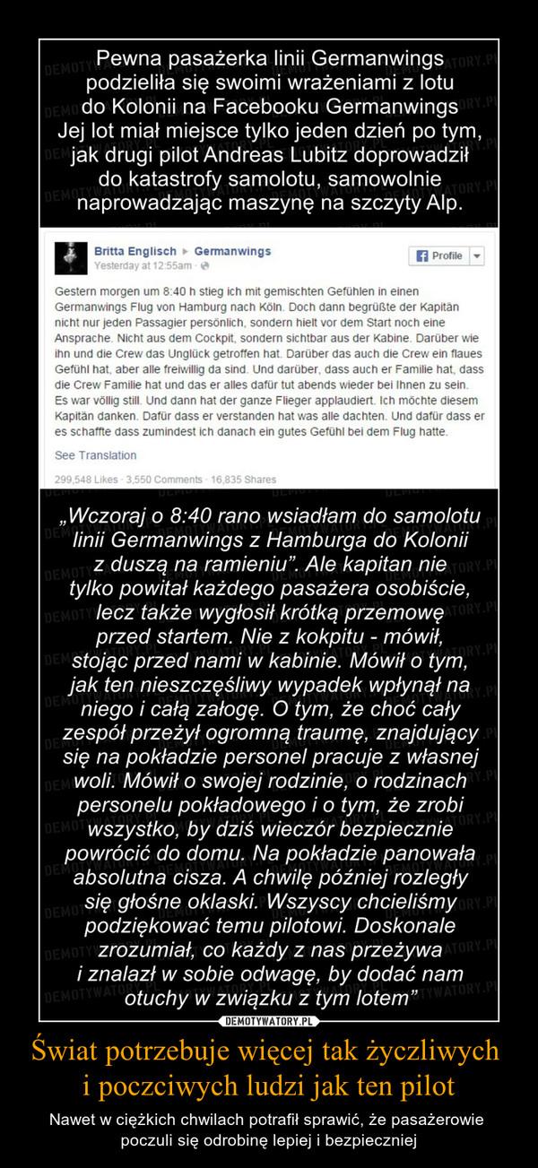 """Świat potrzebuje więcej tak życzliwych  i poczciwych ludzi jak ten pilot – Nawet w ciężkich chwilach potrafił sprawić, że pasażerowie  poczuli się odrobinę lepiej i bezpieczniej  Pewna pasażerka linii Germanwings podzieliła się swoimi wrażeniami z lotu do Kolonii na Facebooku Germanwings Jej lot miał miejsce tylko jeden dzień po tym, jak drugi pilot Andreas Lubitz doprowadził  do katastrofy samolotu, samowolnie naprowadzając maszynę na szczyty Alp.  """"Wczoraj o 8:40 rano wsiadłam do samolotu linii Germanwings z Hamburga do Kolonii z duszą na ramieniu"""". Ale kapitan nie tylko powitał każdego pasażera osobiście, lecz także wygłosił krótką przemowę przed startem. Nie z kokpitu - mówił,  stojąc przed nami w kabinie. Mówił o tym, jak ten nieszczęśliwy wypadek wpłynął na niego i całą załogę. O tym, że choć cały zespół przeżył ogromną traumę, znajdujący się na pokładzie personel pracuje z własnej woli. Mówił o swojej rodzinie, o rodzinach personelu pokładowego i o tym, że zrobi wszystko, by dziś wieczór bezpiecznie powrócić do domu. Na pokładzie panowała absolutna cisza. A chwilę później rozległy się głośne oklaski. Wszyscy chcieliśmy podziękować temu pilotowi. Doskonale zrozumiał, co każdy z nas przeżywa i znalazł w sobie odwagę, by dodać nam otuchy w związku z tym lotem"""""""