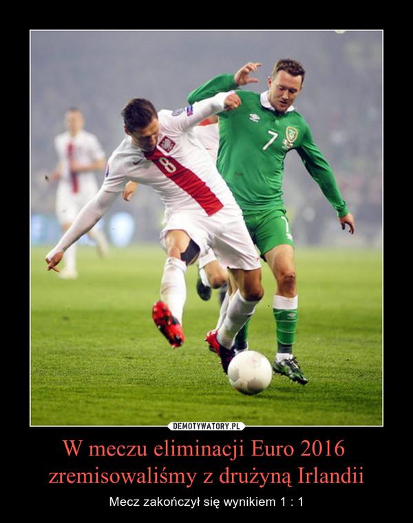 W meczu eliminacji Euro 2016  zremisowaliśmy z drużyną Irlandii – Mecz zakończył się wynikiem 1 : 1