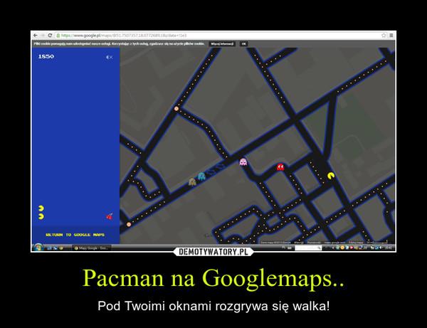 Pacman na Googlemaps.. – Pod Twoimi oknami rozgrywa się walka!