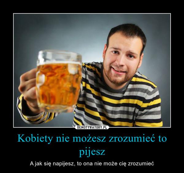 Kobiety nie możesz zrozumieć to pijesz – A jak się napijesz, to ona nie może cię zrozumieć