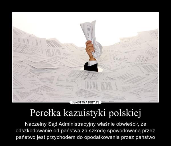 Perełka kazuistyki polskiej – Naczelny Sąd Administracyjny właśnie obwieścił, że odszkodowanie od państwa za szkodę spowodowaną przez państwo jest przychodem do opodatkowania przez państwo
