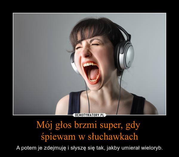 Mój głos brzmi super, gdy śpiewam w słuchawkach – A potem je zdejmuję i słyszę się tak, jakby umierał wieloryb.