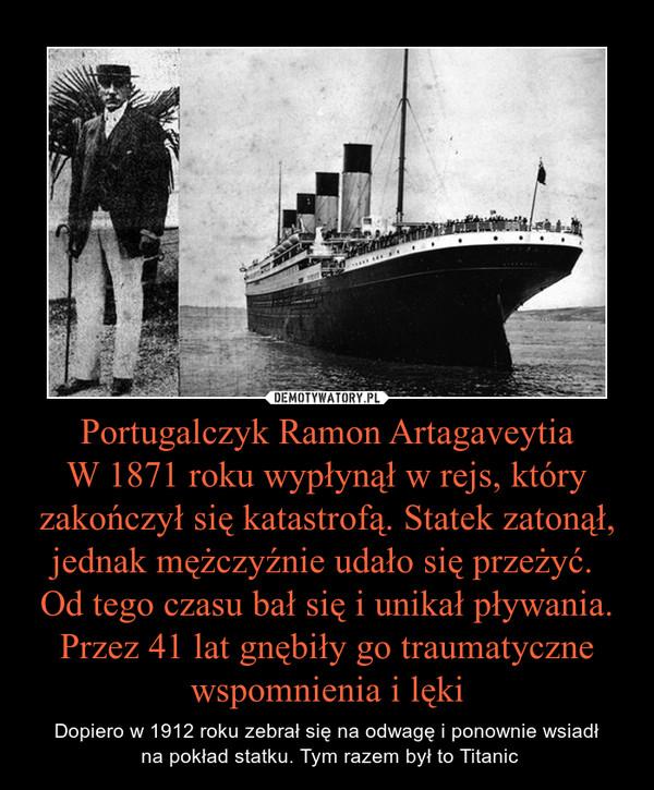 Portugalczyk Ramon ArtagaveytiaW 1871 roku wypłynął w rejs, który zakończył się katastrofą. Statek zatonął, jednak mężczyźnie udało się przeżyć. Od tego czasu bał się i unikał pływania. Przez 41 lat gnębiły go traumatyczne wspomnienia i lęki – Dopiero w 1912 roku zebrał się na odwagę i ponownie wsiadł na pokład statku. Tym razem był to Titanic