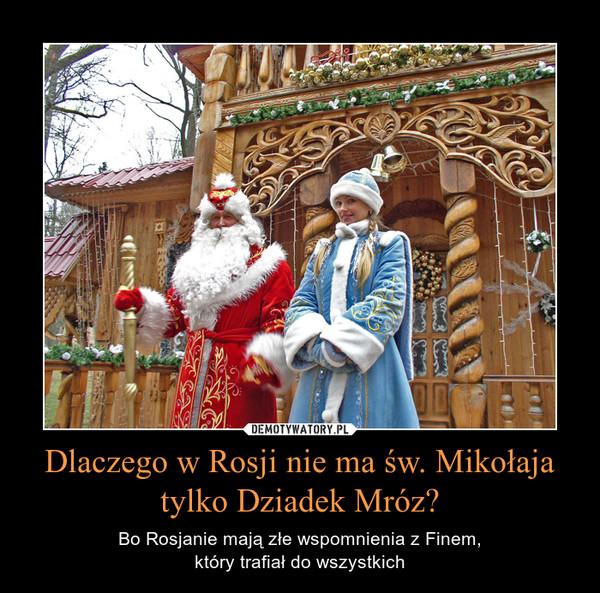 Dlaczego w Rosji nie ma św. Mikołaja tylko Dziadek Mróz? – Bo Rosjanie mają złe wspomnienia z Finem,który trafiał do wszystkich