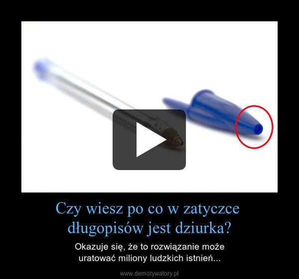 Czy wiesz po co w zatyczce  długopisów jest dziurka? – Okazuje się, że to rozwiązanie może uratować miliony ludzkich istnień...