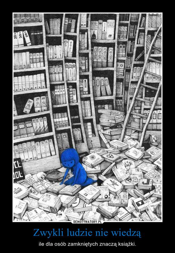 Zwykli ludzie nie wiedzą – ile dla osób zamkniętych znaczą książki.