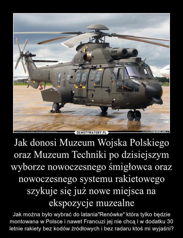 """Jak donosi Muzeum Wojska Polskiego oraz Muzeum Techniki po dzisiejszym wyborze nowoczesnego śmigłowca oraz nowoczesnego systemu rakietowego szykuje się już nowe miejsca na ekspozycje muzealne – Jak można było wybrać do latania""""Renówke"""" która tylko będzie montowana w Polsce i nawet Francuzi jej nie chcą i w dodatku 30 letnie rakiety bez kodów źródłowych i bez radaru ktoś mi wyjaśni?"""