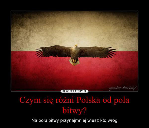 Czym się różni Polska od pola bitwy? – Na polu bitwy przynajmniej wiesz kto wróg