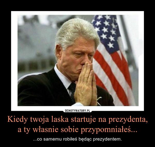 Kiedy twoja laska startuje na prezydenta, a ty własnie sobie przypomniałeś... – ...co samemu robiłeś będąc prezydentem.