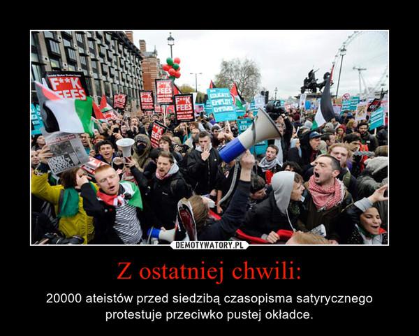 Z ostatniej chwili: – 20000 ateistów przed siedzibą czasopisma satyrycznego protestuje przeciwko pustej okładce.