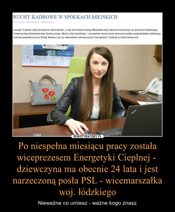 Po niespełna miesiącu pracy została wiceprezesem Energetyki Cieplnej -  dziewczyna ma obecnie 24 lata i jest narzeczoną posła PSL - wicemarszałka woj. łódzkiego – Nieważne co umiesz - ważne kogo znasz