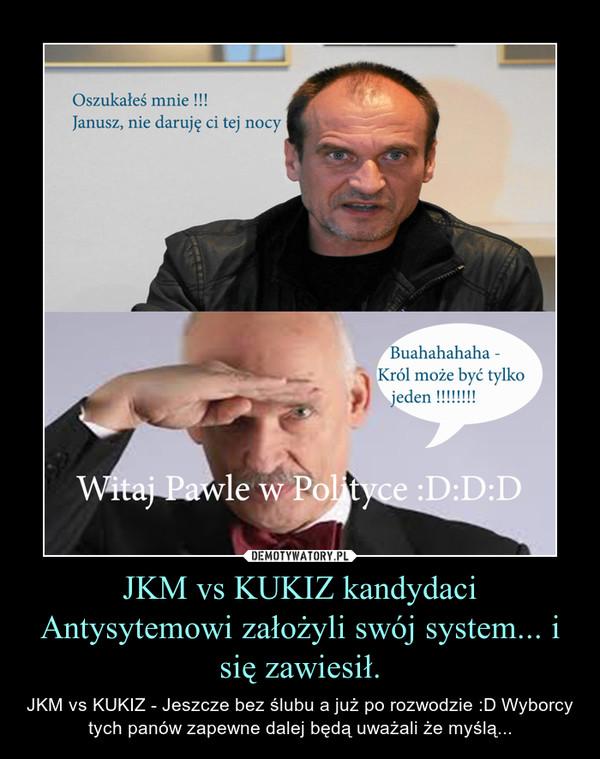 JKM vs KUKIZ kandydaci Antysytemowi założyli swój system... i się zawiesił. – JKM vs KUKIZ - Jeszcze bez ślubu a już po rozwodzie :D Wyborcy tych panów zapewne dalej będą uważali że myślą...